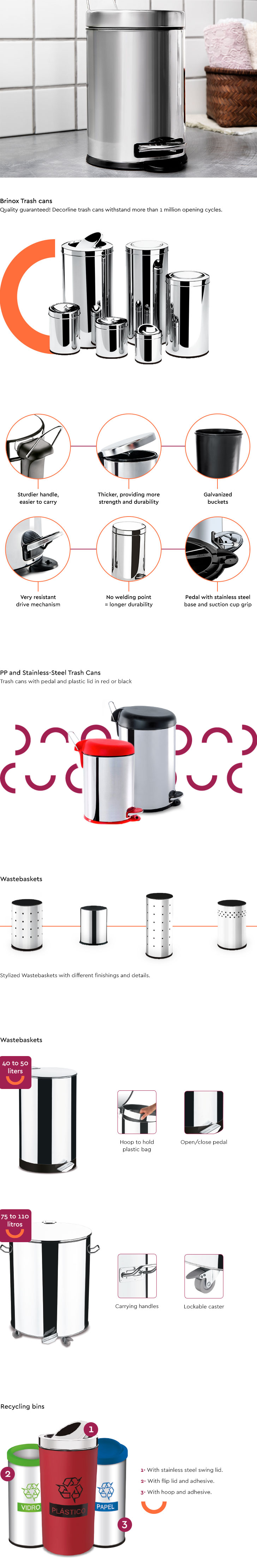 Brinox Trash cans Quality guaranteed! Decorline trash cans withstand more than 1 million opening cycles. • Sturdier handle, easier to carry • Thicker, providing more strength and durability • Galvanized buckets • Very resistant drive mechanism • No welding point = longer durability • Pedal with stainless steel base and suction cup grip  PP and Stainless-Steel Trash Cans Trash cans with pedal and plastic lid in red or black  Wastebaskets • 40 to 50 liters • Hoop to hold plastic bag • Open/close pedal  • 75 to 110 liters • Carrying handles • Lockable caster  Recycling bins • With stainless steel swing lid • With flip lid and adhesive • With hoop and adhesive